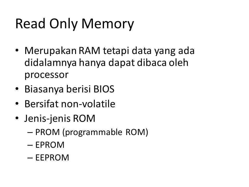 Read Only Memory Merupakan RAM tetapi data yang ada didalamnya hanya dapat dibaca oleh processor. Biasanya berisi BIOS.