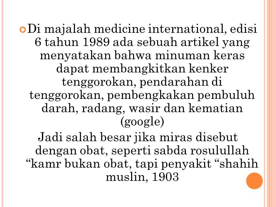 Di majalah medicine international, edisi 6 tahun 1989 ada sebuah artikel yang menyatakan bahwa minuman keras dapat membangkitkan kenker tenggorokan, pendarahan di tenggorokan, pembengkakan pembuluh darah, radang, wasir dan kematian (google)