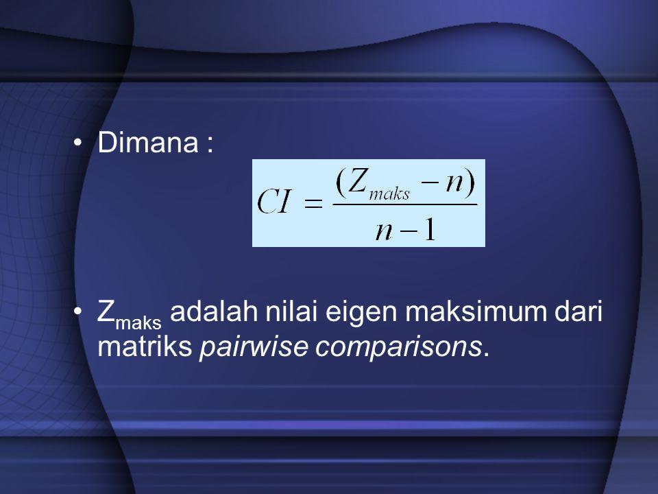 Dimana : Zmaks adalah nilai eigen maksimum dari matriks pairwise comparisons.