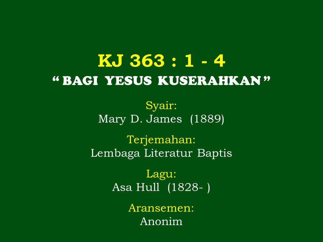 KJ 363 : 1 - 4 BAGI YESUS KUSERAHKAN Syair: Mary D. James (1889)