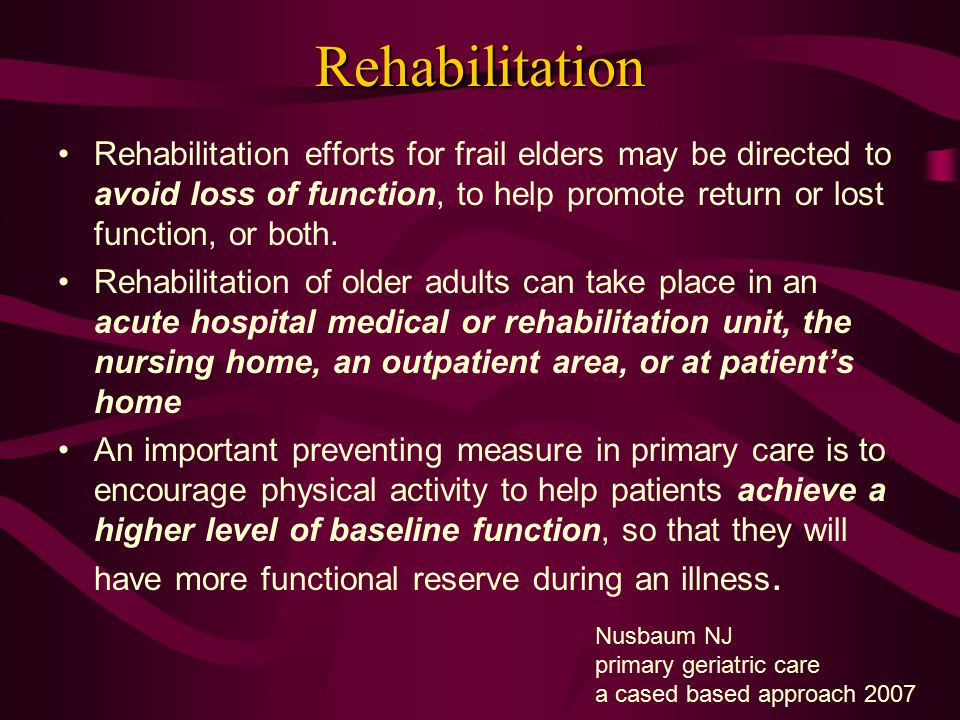 Rehabilitation Rehabilitation efforts for frail elders may be directed to avoid loss of function, to help promote return or lost function, or both.