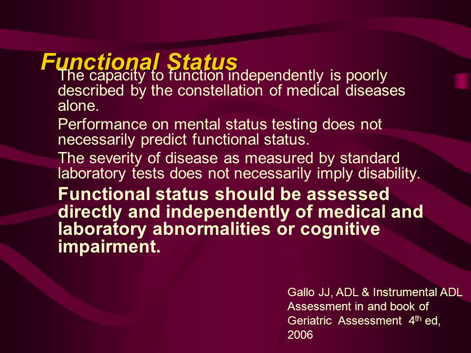 Functional Status The capacity to function independently is poorly described by the constellation of medical diseases alone.