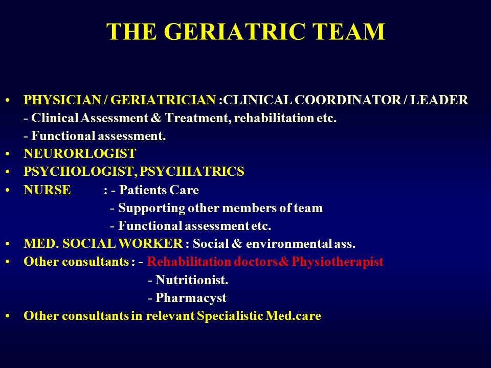 THE GERIATRIC TEAM PHYSICIAN / GERIATRICIAN :CLINICAL COORDINATOR / LEADER. - Clinical Assessment & Treatment, rehabilitation etc.