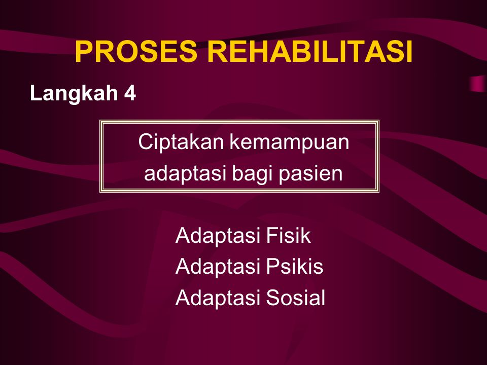 PROSES REHABILITASI Langkah 4 Ciptakan kemampuan adaptasi bagi pasien