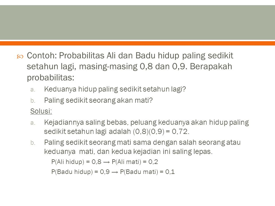 Contoh: Probabilitas Ali dan Badu hidup paling sedikit setahun lagi, masing-masing 0,8 dan 0,9. Berapakah probabilitas:
