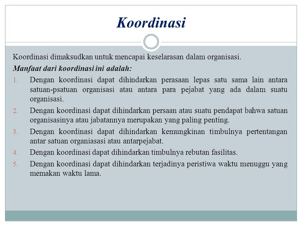 Koordinasi Koordinasi dimaksudkan untuk mencapai keselarasan dalam organisasi. Manfaat dari koordinasi ini adalah: