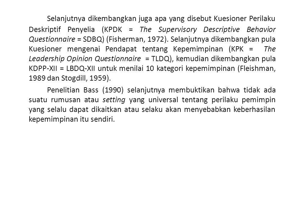 Selanjutnya dikembangkan juga apa yang disebut Kuesioner Perilaku Deskriptif Penyelia (KPDK = The Supervisory Descriptive Behavior Questionnaire = SDBQ) (Fisherman, 1972). Selanjutnya dikembangkan pula Kuesioner mengenai Pendapat tentang Kepemimpinan (KPK = The Leadership Opinion Questionnaire = TLDQ), kemudian dikembangkan pula KDPP-XII = LBDQ-XII untuk menilai 10 kategori kepemimpinan (Fleishman, 1989 dan Stogdill, 1959).