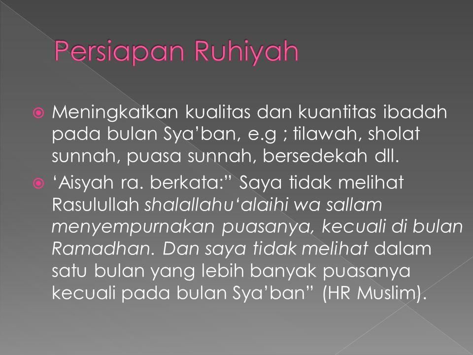 Persiapan Ruhiyah Meningkatkan kualitas dan kuantitas ibadah pada bulan Sya'ban, e.g ; tilawah, sholat sunnah, puasa sunnah, bersedekah dll.