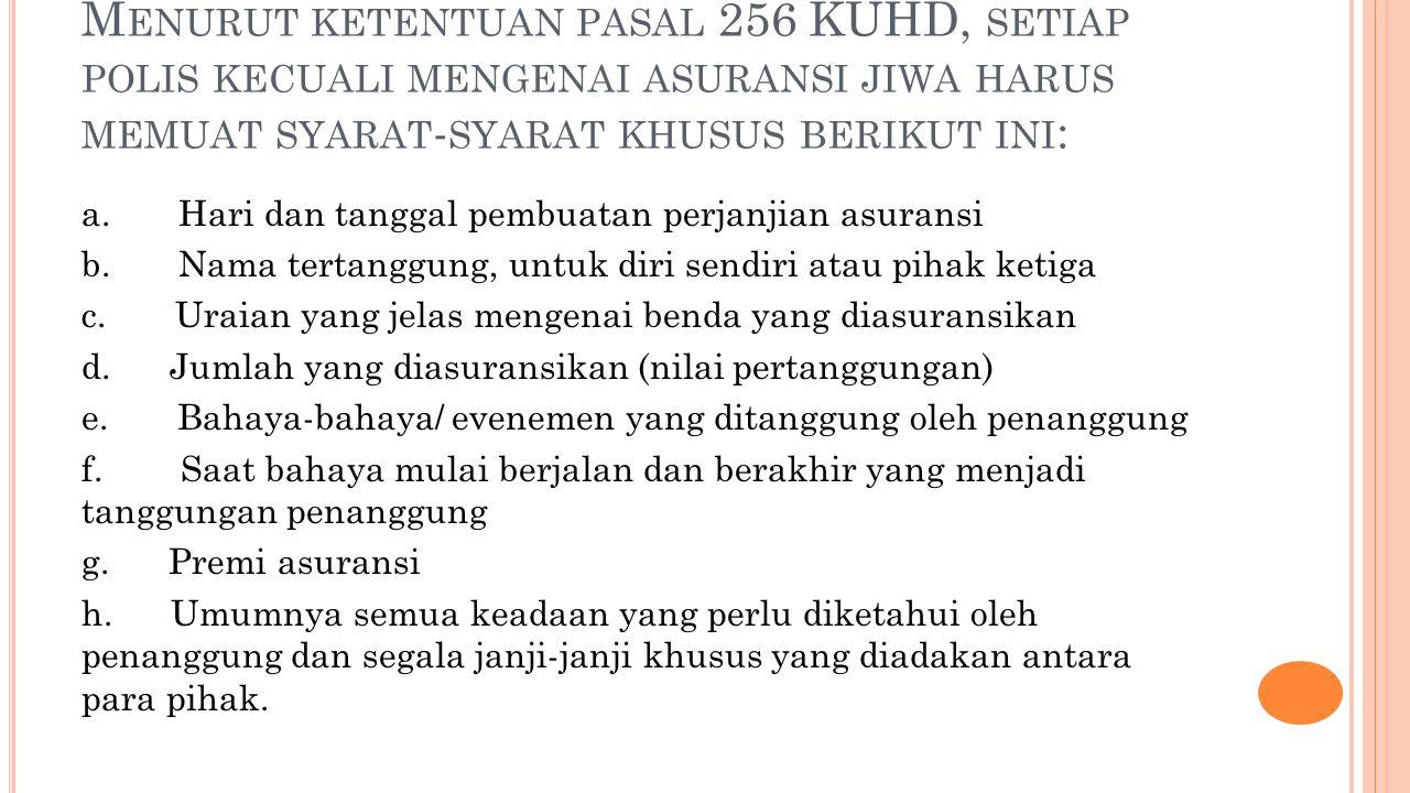 Menurut ketentuan pasal 256 KUHD, setiap polis kecuali mengenai asuransi jiwa harus memuat syarat-syarat khusus berikut ini: