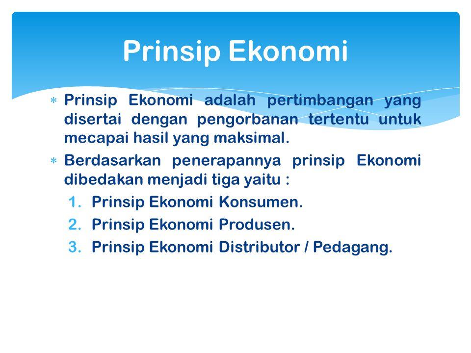 Prinsip Ekonomi Prinsip Ekonomi adalah pertimbangan yang disertai dengan pengorbanan tertentu untuk mecapai hasil yang maksimal.