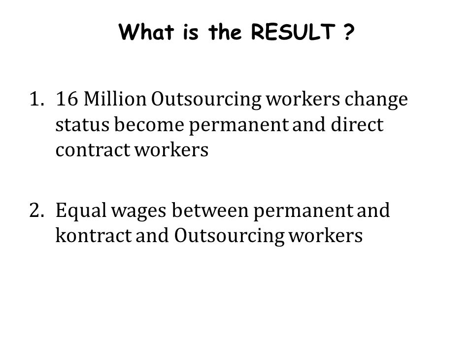 What is the RESULT 16 Million Outsourcing workers change status become permanent and direct contract workers.