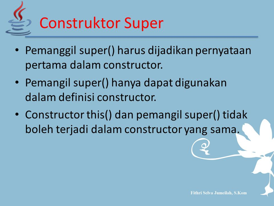 Construktor Super Pemanggil super() harus dijadikan pernyataan pertama dalam constructor.