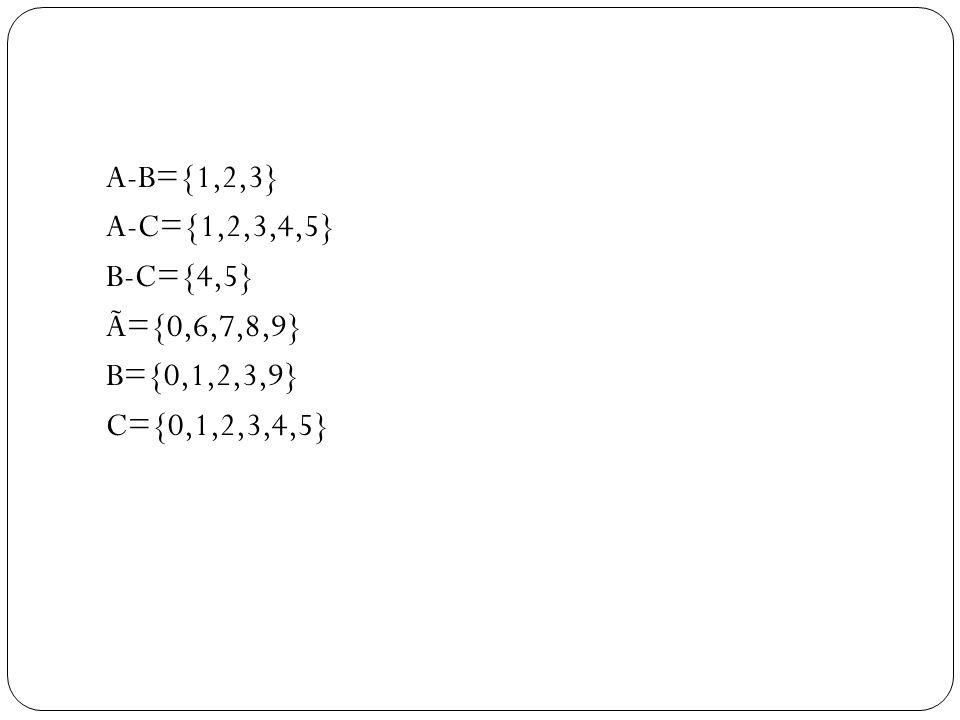 A-B={1,2,3} A-C={1,2,3,4,5} B-C={4,5} Ã={0,6,7,8,9} B={0,1,2,3,9} C={0,1,2,3,4,5}