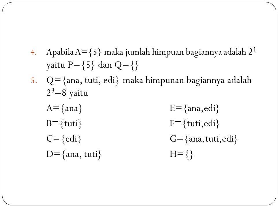 Q={ana, tuti, edi} maka himpunan bagiannya adalah 23=8 yaitu