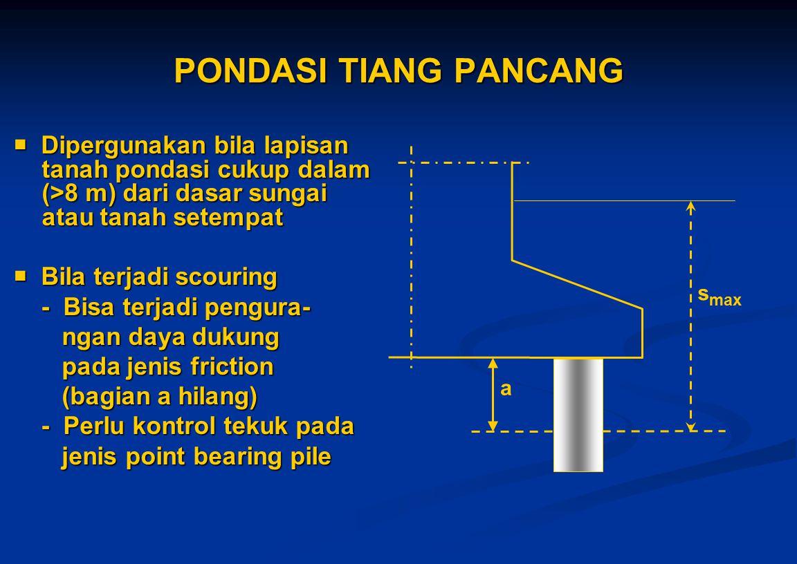 PONDASI TIANG PANCANG  Dipergunakan bila lapisan tanah pondasi cukup dalam (>8 m) dari dasar sungai atau tanah setempat.
