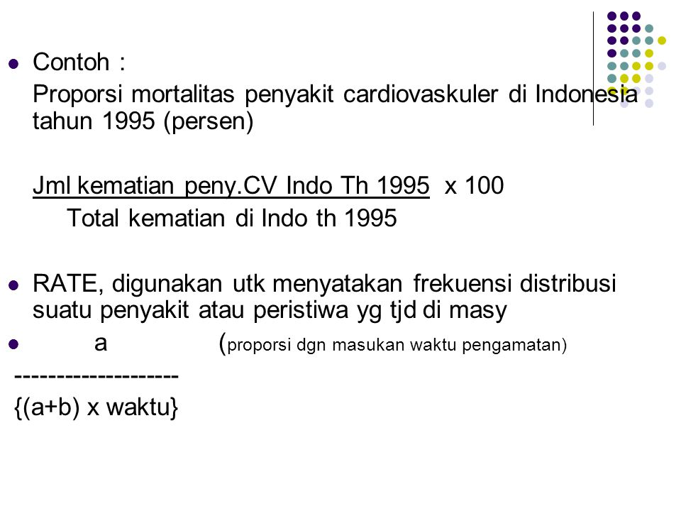 Contoh : Proporsi mortalitas penyakit cardiovaskuler di Indonesia tahun 1995 (persen) Jml kematian peny.CV Indo Th 1995 x 100.
