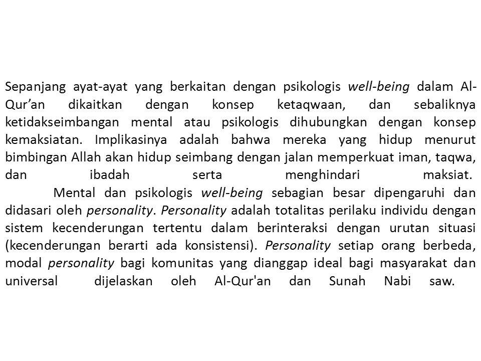 Sepanjang ayat-ayat yang berkaitan dengan psikologis well-being dalam Al-Qur'an dikaitkan dengan konsep ketaqwaan, dan sebaliknya ketidakseimbangan mental atau psikologis dihubungkan dengan konsep kemaksiatan. Implikasinya adalah bahwa mereka yang hidup menurut bimbingan Allah akan hidup seimbang dengan jalan memperkuat iman, taqwa, dan ibadah serta menghindari maksiat. Mental dan psikologis well-being sebagian besar dipengaruhi dan didasari oleh personality. Personality adalah totalitas perilaku individu dengan sistem kecenderungan tertentu dalam berinteraksi dengan urutan situasi (kecenderungan berarti ada konsistensi).