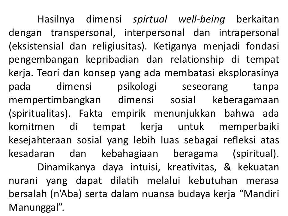 Hasilnya dimensi spirtual well-being berkaitan dengan transpersonal, interpersonal dan intrapersonal (eksistensial dan religiusitas). Ketiganya menjadi fondasi pengembangan kepribadian dan relationship di tempat kerja. Teori dan konsep yang ada membatasi eksplorasinya pada dimensi psikologi seseorang tanpa mempertimbangkan dimensi sosial keberagamaan (spiritualitas). Fakta empirik menunjukkan bahwa ada komitmen di tempat kerja untuk memperbaiki kesejahteraan sosial yang lebih luas sebagai refleksi atas kesadaran dan kebahagiaan beragama (spiritual). Dinamikanya daya intuisi, kreativitas, & kekuatan nurani yang dapat dilatih melalui kebutuhan merasa bersalah (n'Aba) serta dalam nuansa budaya kerja Mandiri