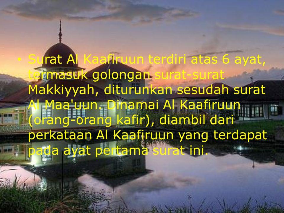 Surat Al Kaafiruun terdiri atas 6 ayat, termasuk golongan surat-surat Makkiyyah, diturunkan sesudah surat Al Maa uun.