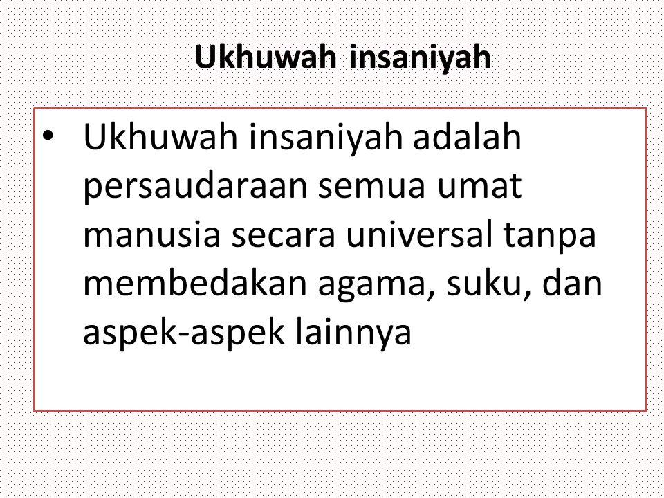 Ukhuwah insaniyah Ukhuwah insaniyah adalah persaudaraan semua umat manusia secara universal tanpa membedakan agama, suku, dan aspek-aspek lainnya.
