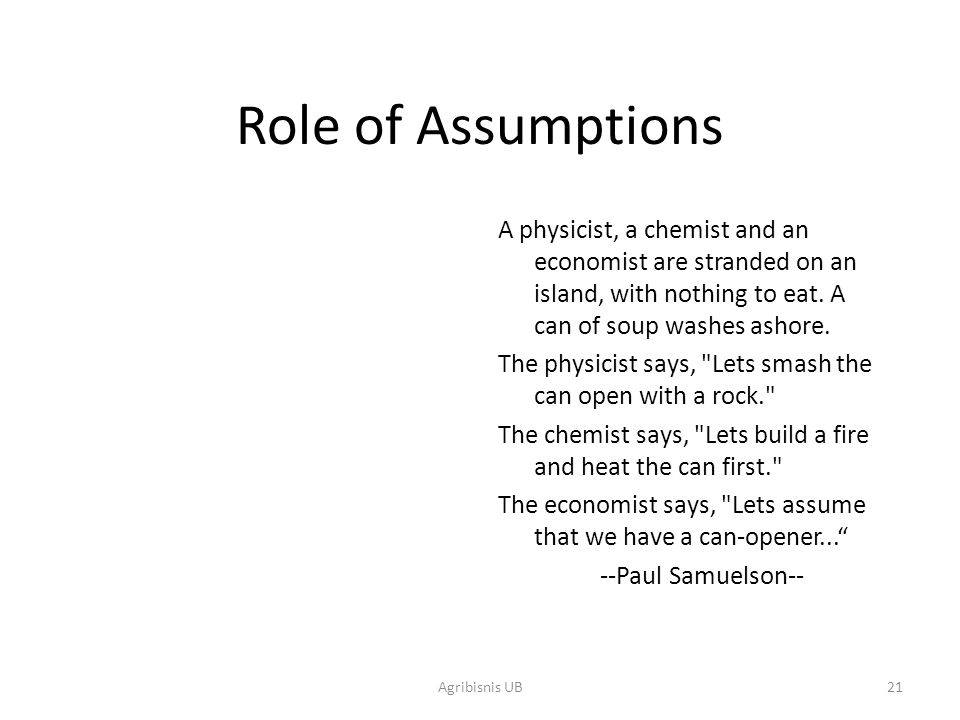 Role of Assumptions A physicist, a chemist and an economist are stranded on an island, with nothing to eat. A can of soup washes ashore.