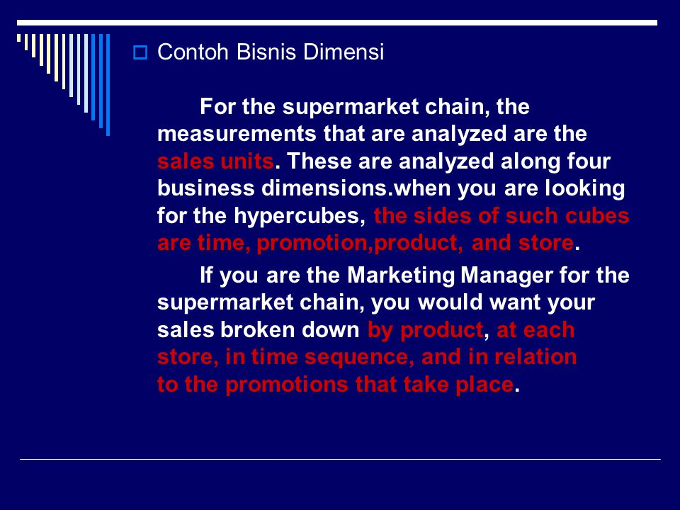 Contoh Bisnis Dimensi For the supermarket chain, the measurements that are analyzed are the sales units. These are analyzed along four business dimensions.when you are looking for the hypercubes, the sides of such cubes are time, promotion,product, and store.
