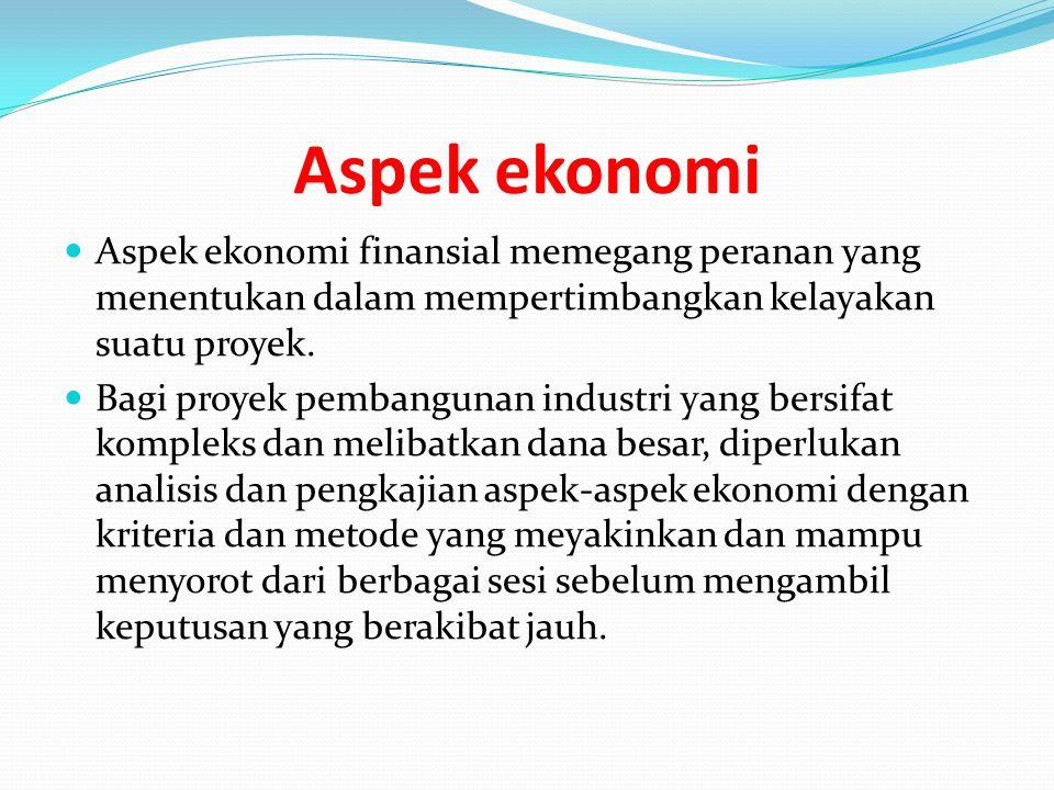 Aspek ekonomi Aspek ekonomi finansial memegang peranan yang menentukan dalam mempertimbangkan kelayakan suatu proyek.