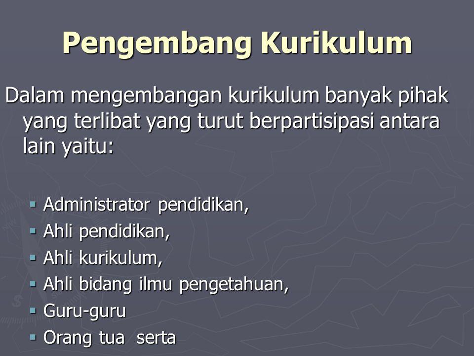 Pengembang Kurikulum Dalam mengembangan kurikulum banyak pihak yang terlibat yang turut berpartisipasi antara lain yaitu: