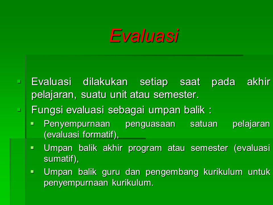 Evaluasi Evaluasi dilakukan setiap saat pada akhir pelajaran, suatu unit atau semester. Fungsi evaluasi sebagai umpan balik :