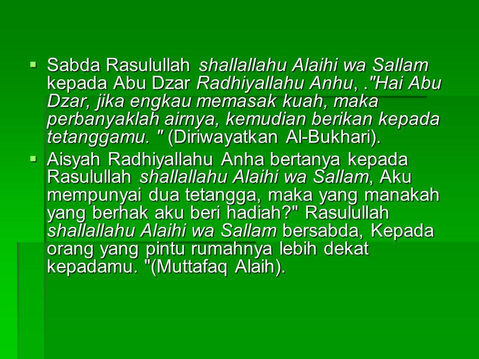 Sabda Rasulullah shallallahu Alaihi wa Sallam kepada Abu Dzar Radhiyallahu Anhu, . Hai Abu Dzar, jika engkau memasak kuah, maka perbanyaklah airnya, kemudian berikan kepada tetanggamu. (Diriwayatkan Al-Bukhari).