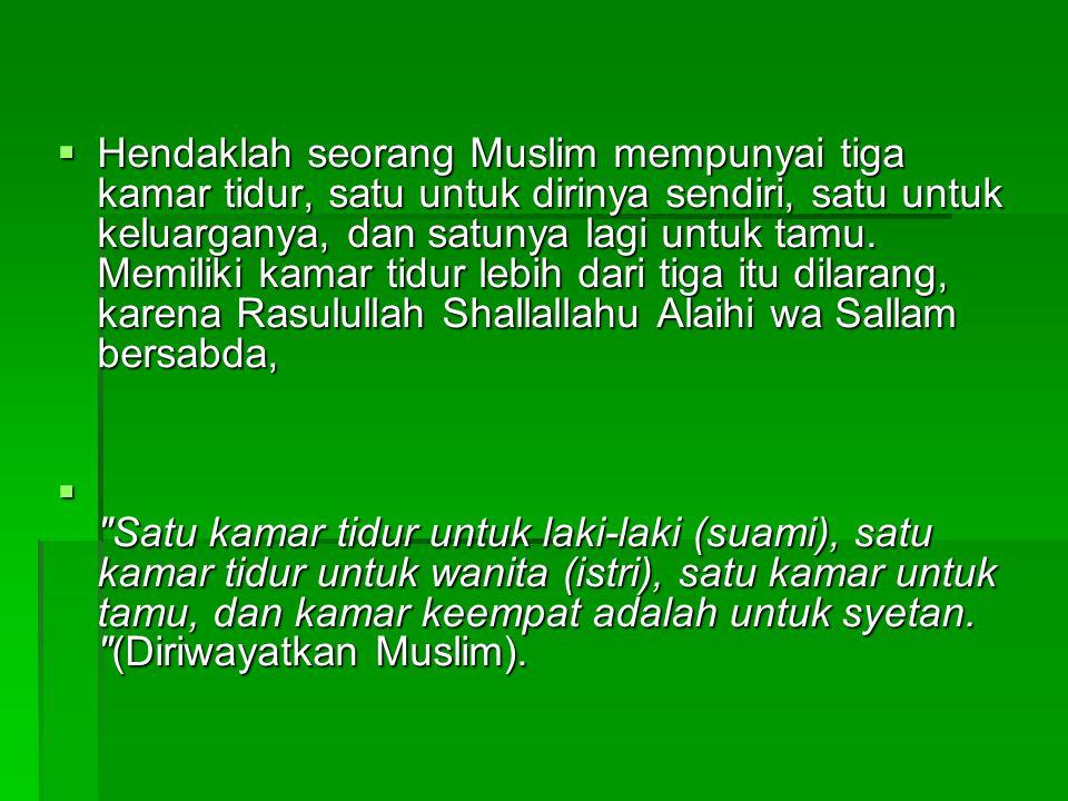 Hendaklah seorang Muslim mempunyai tiga kamar tidur, satu untuk dirinya sendiri, satu untuk keluarganya, dan satunya lagi untuk tamu. Memiliki kamar tidur lebih dari tiga itu dilarang, karena Rasulullah Shallallahu Alaihi wa Sallam bersabda,