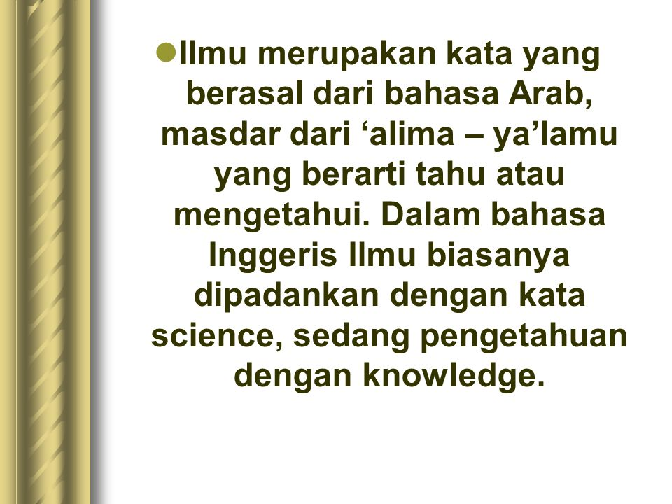 Ilmu merupakan kata yang berasal dari bahasa Arab, masdar dari 'alima – ya'lamu yang berarti tahu atau mengetahui.