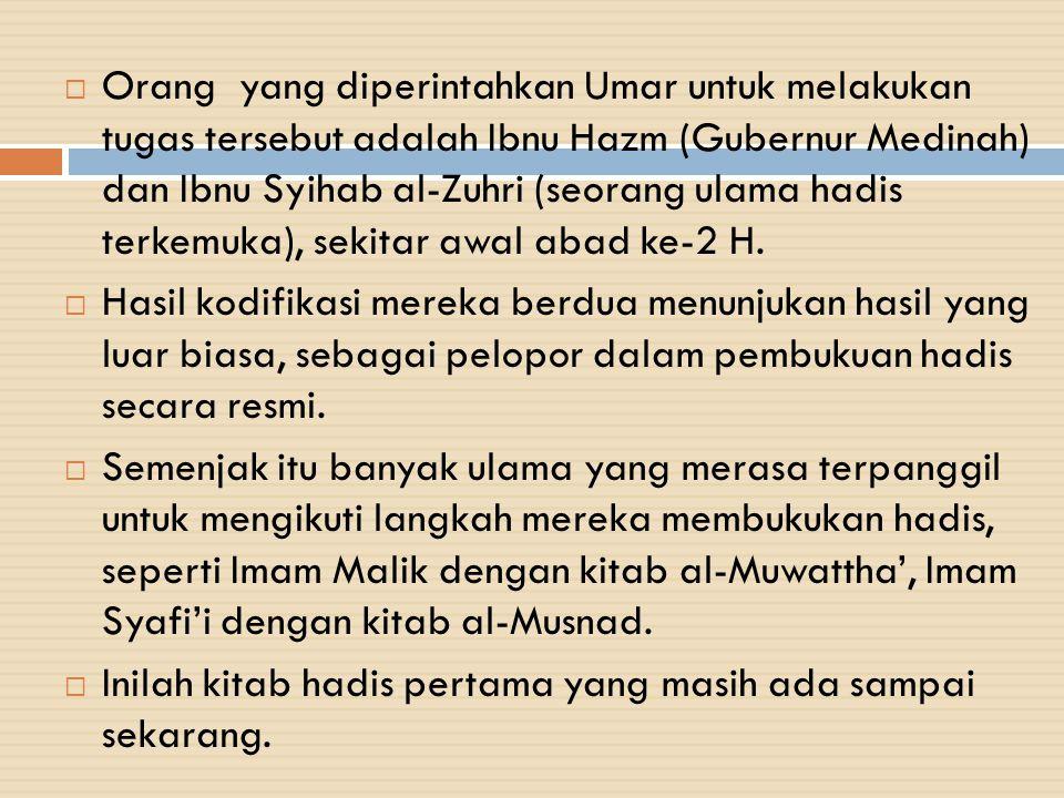 Orang yang diperintahkan Umar untuk melakukan tugas tersebut adalah Ibnu Hazm (Gubernur Medinah) dan Ibnu Syihab al-Zuhri (seorang ulama hadis terkemuka), sekitar awal abad ke-2 H.