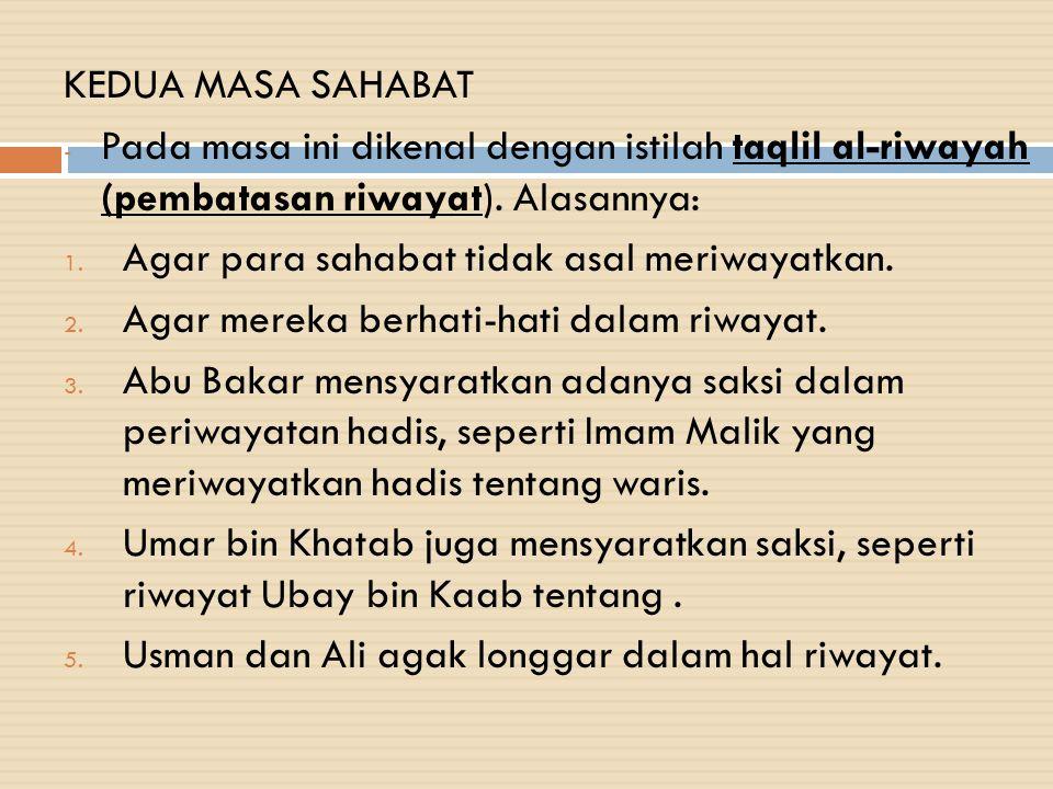 KEDUA MASA SAHABAT Pada masa ini dikenal dengan istilah taqlil al-riwayah (pembatasan riwayat). Alasannya: