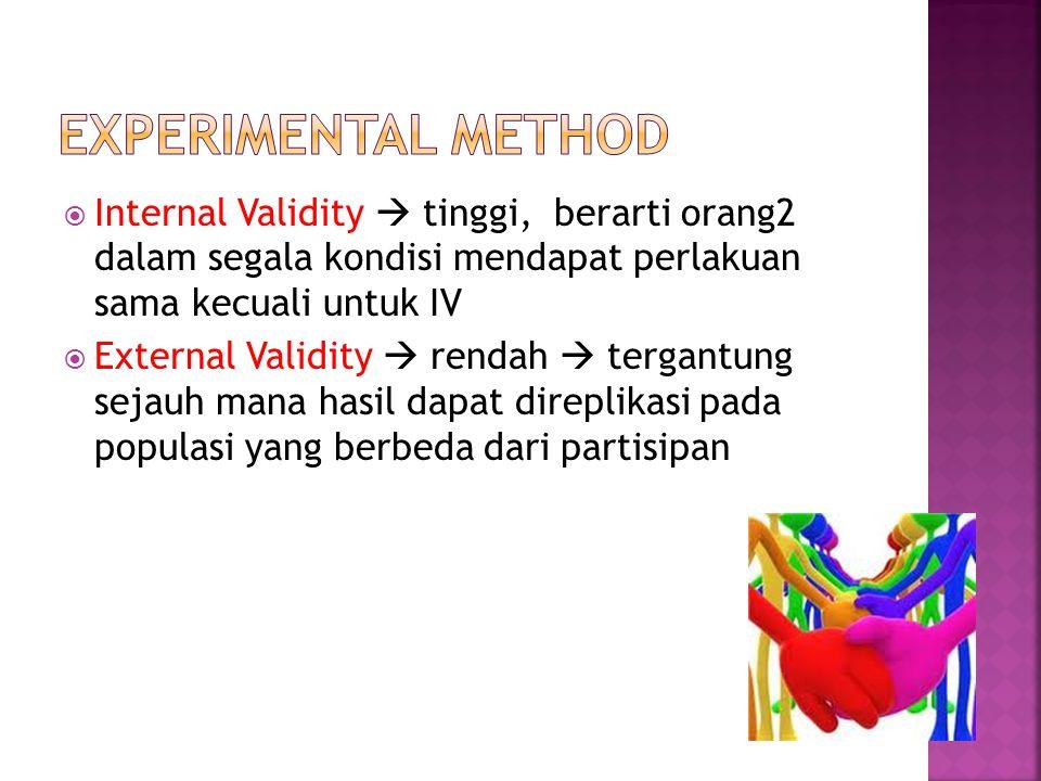 EXPERIMENTAL METHOD Internal Validity  tinggi, berarti orang2 dalam segala kondisi mendapat perlakuan sama kecuali untuk IV.