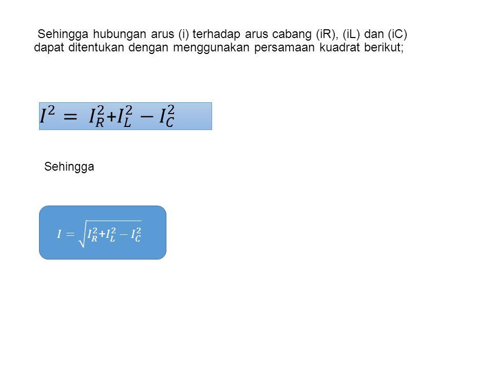 Sehingga hubungan arus (i) terhadap arus cabang (iR), (iL) dan (iC) dapat ditentukan dengan menggunakan persamaan kuadrat berikut;
