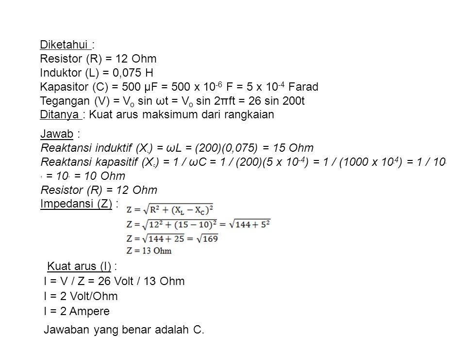 Diketahui : Resistor (R) = 12 Ohm Induktor (L) = 0,075 H Kapasitor (C) = 500 µF = 500 x 10-6 F = 5 x 10-4 Farad Tegangan (V) = Vo sin ωt = Vo sin 2πft = 26 sin 200t Ditanya : Kuat arus maksimum dari rangkaian