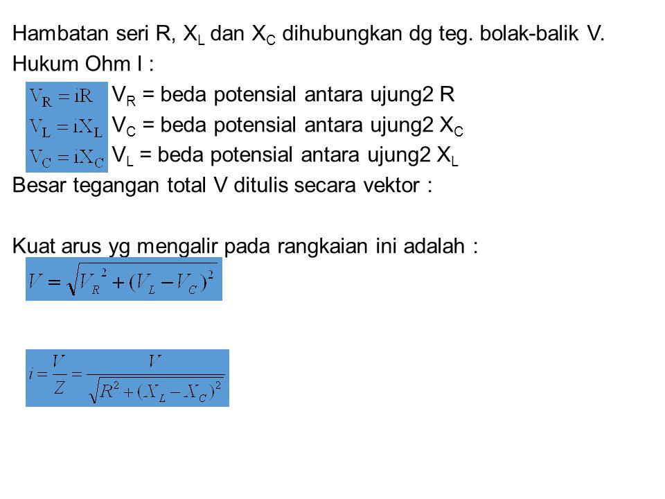 Hambatan seri R, XL dan XC dihubungkan dg teg. bolak-balik V.