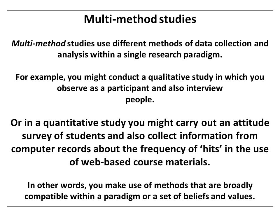 Multi-method studies Multi-method studies use different methods of data collection and analysis within a single research paradigm.