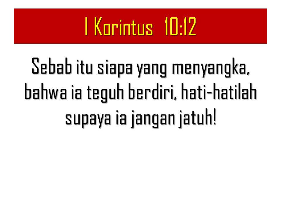 I Korintus 10:12 Sebab itu siapa yang menyangka, bahwa ia teguh berdiri, hati-hatilah supaya ia jangan jatuh!