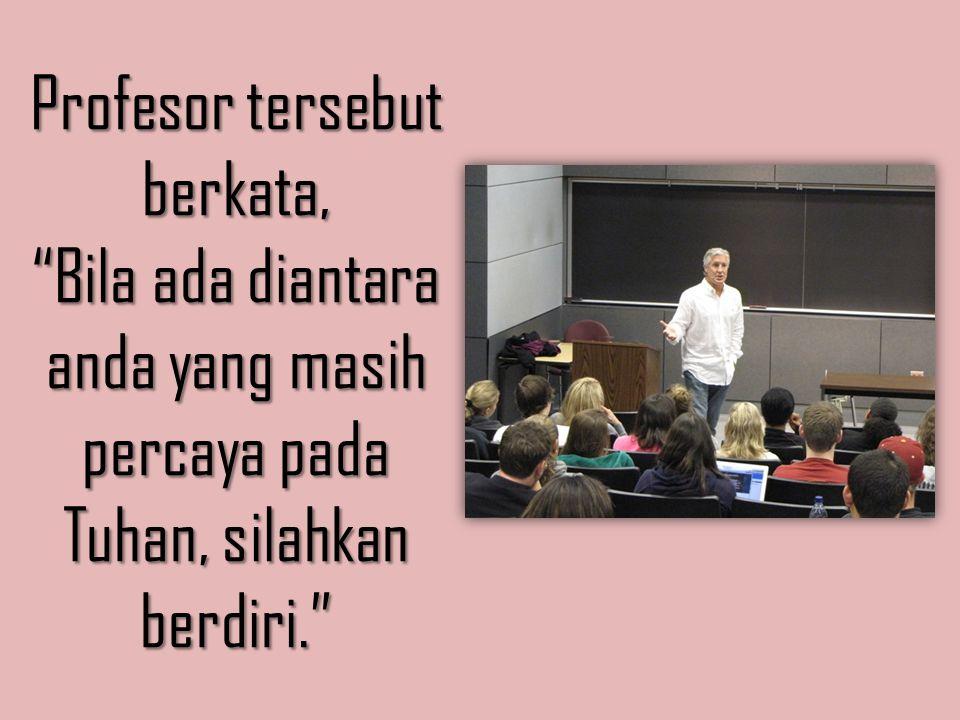 Profesor tersebut berkata, Bila ada diantara anda yang masih percaya pada Tuhan, silahkan berdiri.