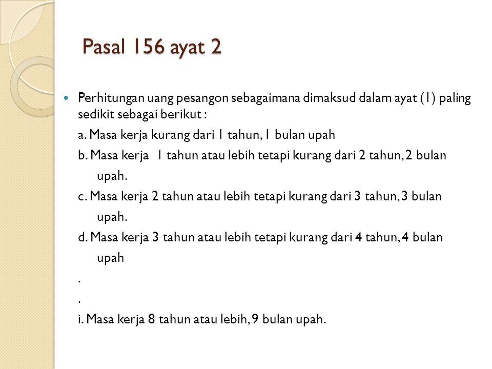 Pasal 156 ayat 2 Perhitungan uang pesangon sebagaimana dimaksud dalam ayat (1) paling sedikit sebagai berikut :