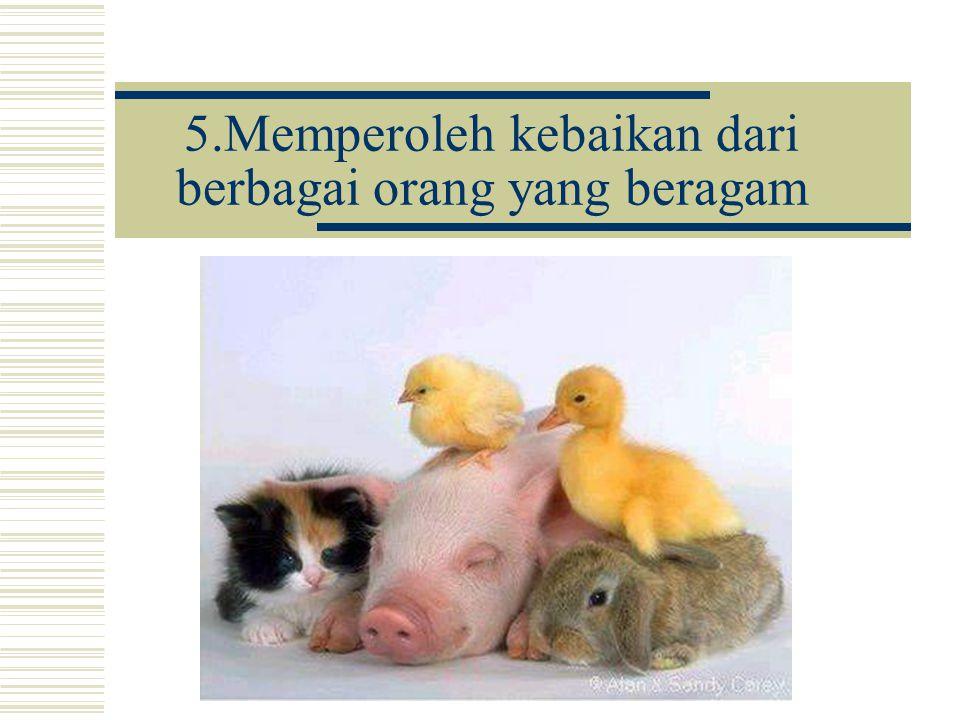 5.Memperoleh kebaikan dari berbagai orang yang beragam