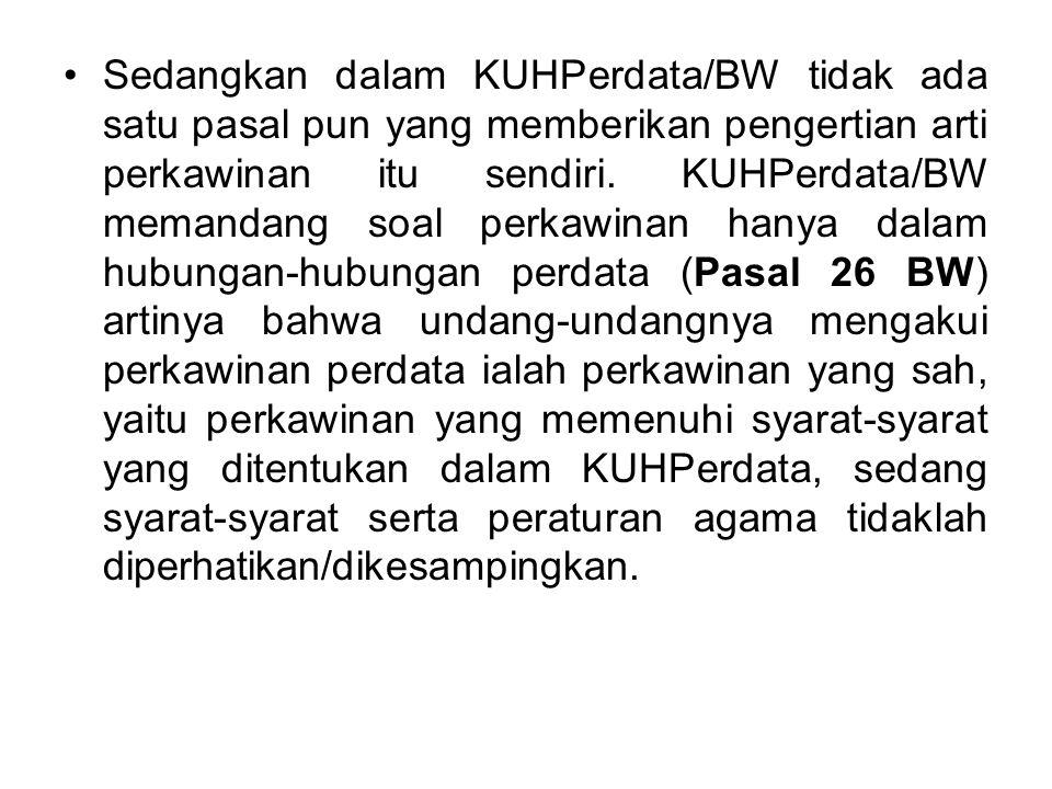 Sedangkan dalam KUHPerdata/BW tidak ada satu pasal pun yang memberikan pengertian arti perkawinan itu sendiri.
