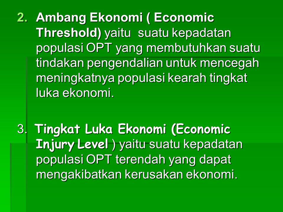 Ambang Ekonomi ( Economic Threshold) yaitu suatu kepadatan populasi OPT yang membutuhkan suatu tindakan pengendalian untuk mencegah meningkatnya populasi kearah tingkat luka ekonomi.