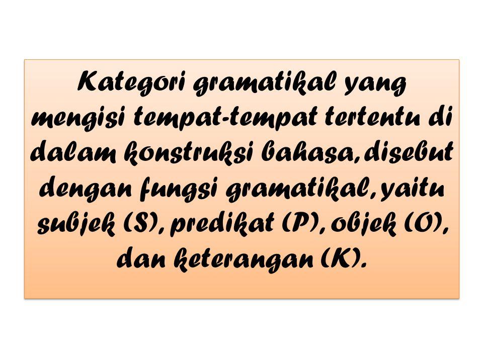 Kategori gramatikal yang mengisi tempat-tempat tertentu di dalam konstruksi bahasa, disebut dengan fungsi gramatikal, yaitu subjek (S), predikat (P), objek (O), dan keterangan (K).