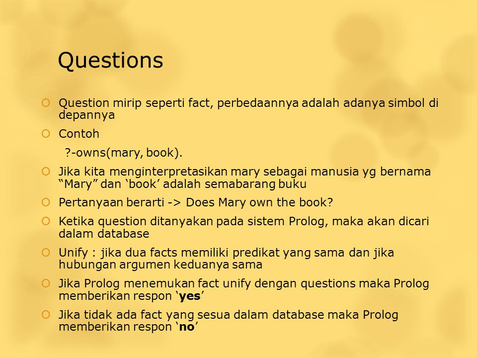 Questions Question mirip seperti fact, perbedaannya adalah adanya simbol di depannya. Contoh. -owns(mary, book).