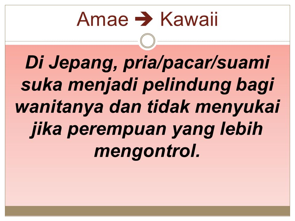 Amae  Kawaii Di Jepang, pria/pacar/suami suka menjadi pelindung bagi wanitanya dan tidak menyukai jika perempuan yang lebih mengontrol.