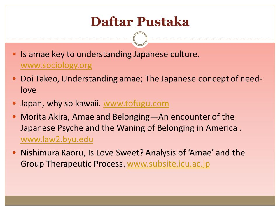 Daftar Pustaka Is amae key to understanding Japanese culture. www.sociology.org. Doi Takeo, Understanding amae; The Japanese concept of need-love.