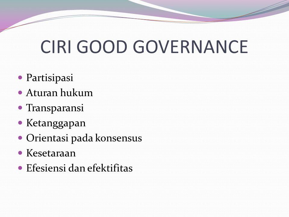 CIRI GOOD GOVERNANCE Partisipasi Aturan hukum Transparansi Ketanggapan